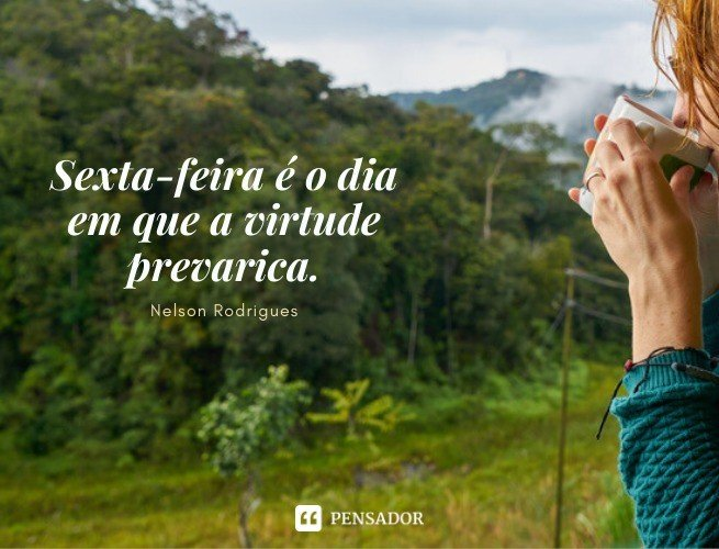 Sexta-feira é o dia em que a virtude prevarica. Nelson Rodrigues