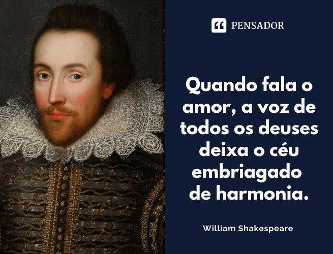 Quando fala o amor, a voz de todos os deuses deixa o céu embriagado de harmonia. William Shakespeare