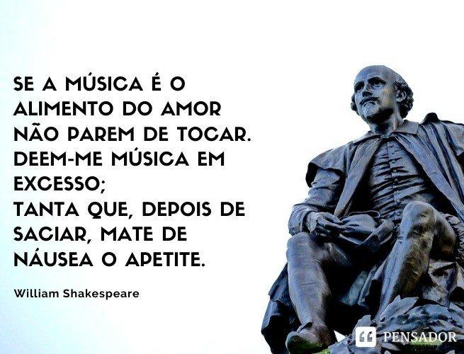Se a música é o alimento do amor não parem de tocar. Deem-me música em excesso; tanta que, depois de saciar, mate de náusea o apetite. William Shakespeare