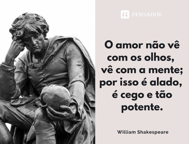 O amor não vê com os olhos, vê com a mente; por isso é alado, é cego e tão potente. William Shakespeare