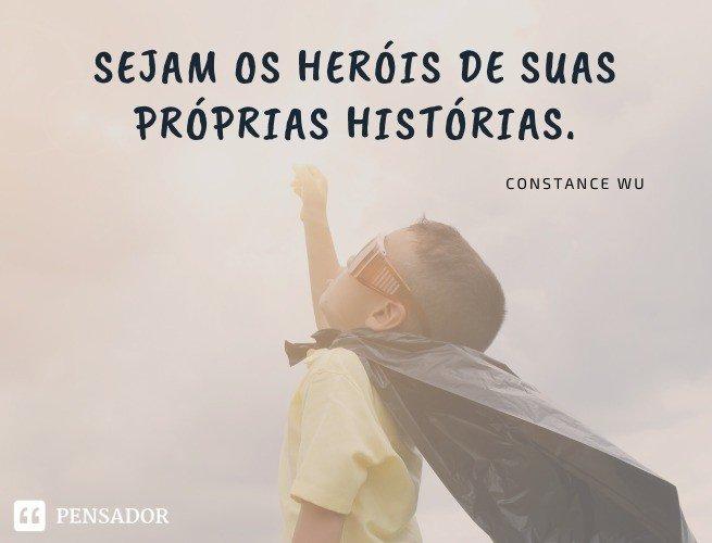 Sejam os heróis de suas próprias histórias.  Constance Wu