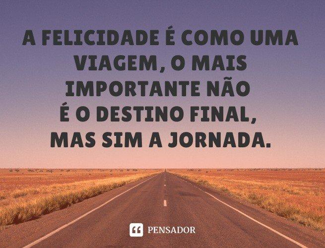 A felicidade é como uma viagem, o mais importante não é o destino final, mas sim a jornada.