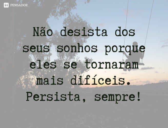 Não desista dos seus sonhos porque eles se tornaram mais difíceis. Persista, sempre!