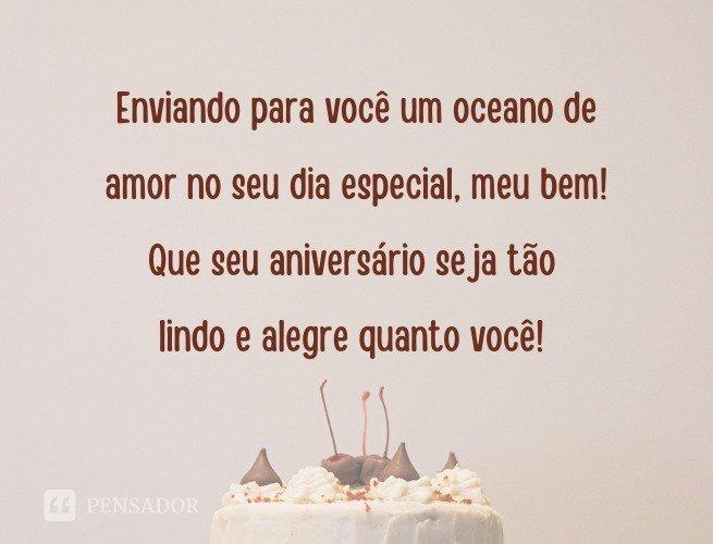 Enviando para você um oceano de amor no seu dia especial, meu bem! Que seu aniversário seja tão lindo e alegre quanto você!