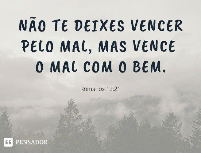 Não te deixes vencer pelo mal, mas vence o mal com o bem.   Romanos 12:21