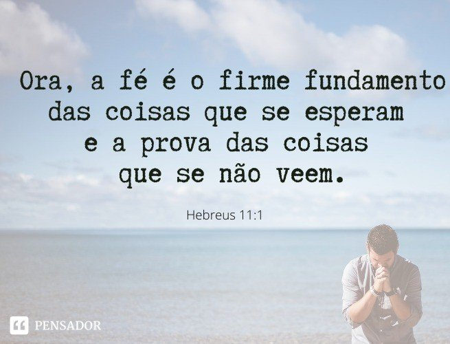Ora, a fé é o firme fundamento das coisas que se esperam e a prova das coisas que se não veem.   Hebreus 11:1