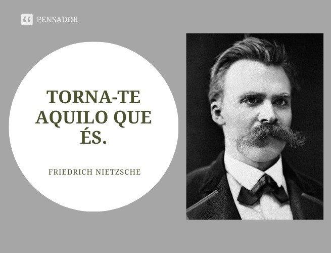 Torna-te aquilo que és.  Friedrich Nietzsche