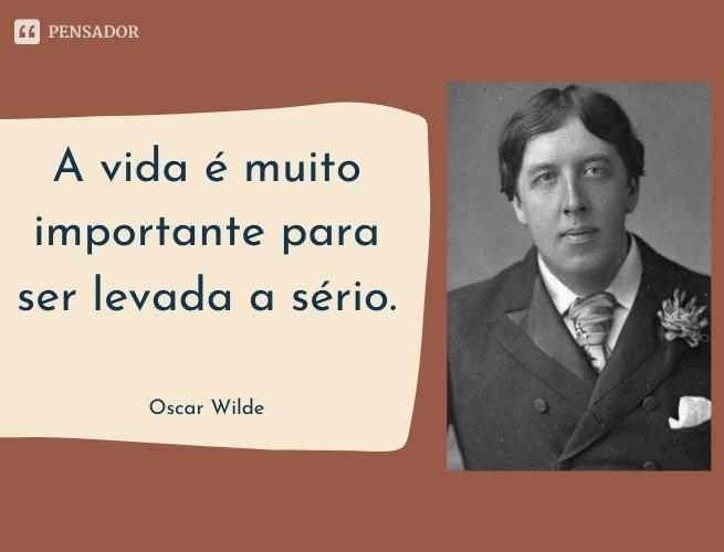 A vida é muito importante para ser levada a sério.  Oscar Wilde