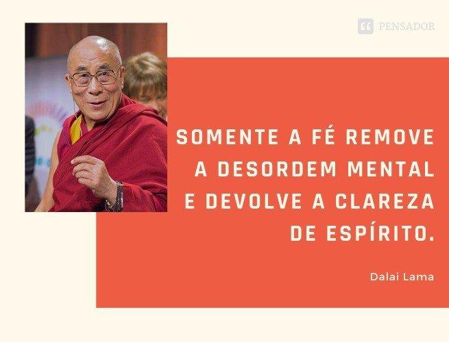 Somente a fé remove a desordem mental e devolve a clareza de espírito.  Dalai Lama