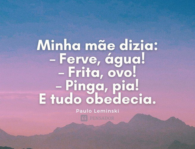 Minha mãe dizia: – Ferve, água! – Frita, ovo! – Pinga, pia! E tudo obedecia.  Paulo Leminski