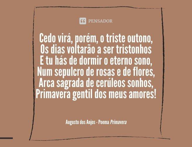 Cedo virá, porém, o triste outono, Os dias voltarão a ser tristonhos E tu hás de dormir o eterno sono,  Num sepulcro de rosas e de flores, Arca sagrada de cerúleos sonhos, Primavera gentil dos meus amores!  Augusto dos Anjos