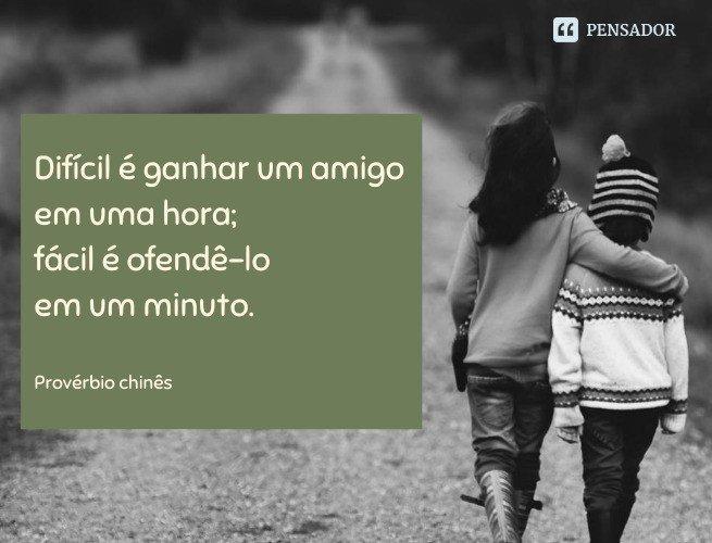 Difícil é ganhar um amigo em uma hora; fácil é ofendê-lo em um minuto.