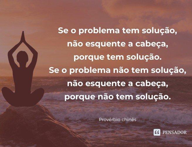 Se o problema tem solução, não esquente a cabeça, porque tem solução. Se o problema não tem solução, não esquente a cabeça, porque não tem solução.