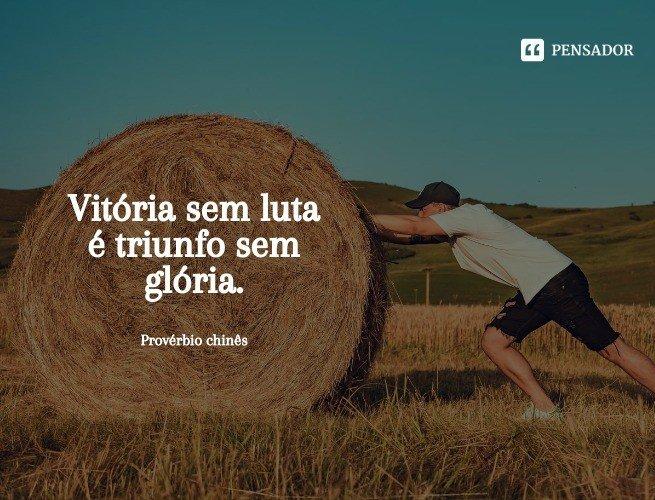 Vitória sem luta é triunfo sem glória.