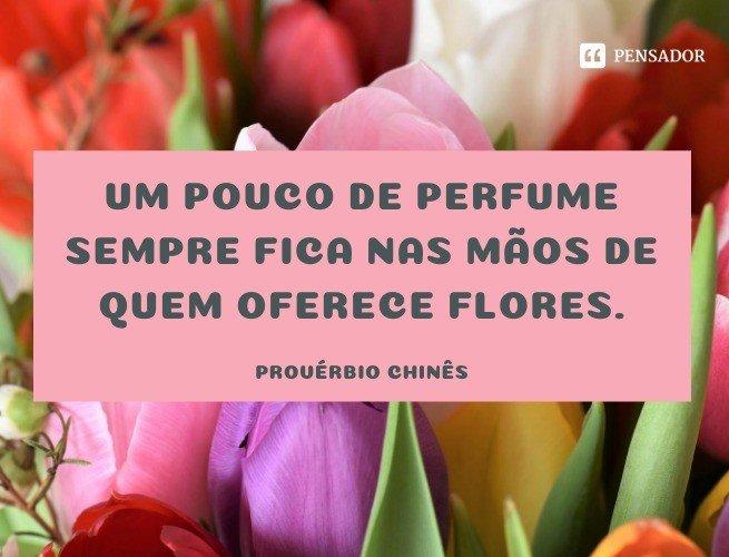 Um pouco de perfume sempre fica nas mãos de quem oferece flores.