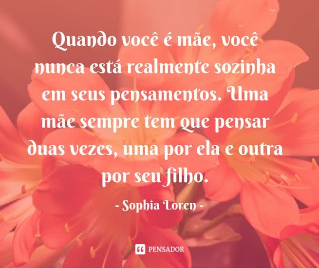 """Quando você é mãe, você nunca está realmente sozinha em seus pensamentos. Uma mãe sempre tem que pensar duas vezes, uma por ela e outra por seu filho."""" Sophia Loren"""