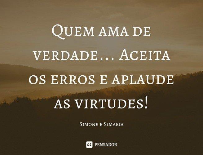 Quem ama de verdade… Aceita os erros e aplaude as virtudes!  Simone e Simaria