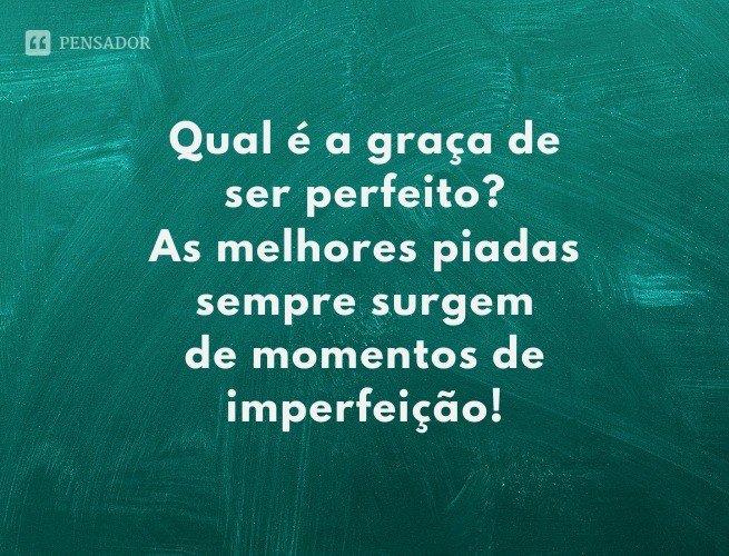 Qual é a graça de ser perfeito? As melhores piadas sempre surgem de momentos de imperfeição!