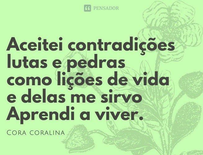 Aceitei contradições lutas e pedras como lições de vida e delas me sirvo Aprendi a viver.  Cora Coralina