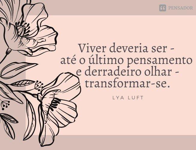 Viver deveria ser - até o último pensamento e derradeiro olhar - transformar-se.  Lya Luft