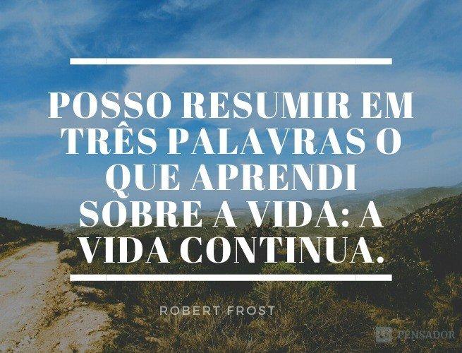 Posso resumir em três palavras o que aprendi sobre a vida: a vida continua.  Robert Frost