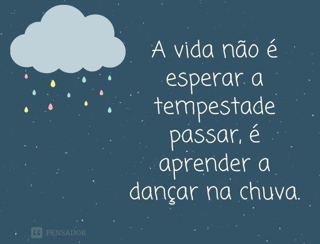 A vida não é esperar a tempestade passar, é aprender a dançar na chuva.