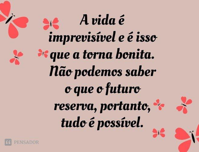 A vida é imprevisível e é isso que a torna bonita. Não podemos saber o que o futuro reserva, portanto, tudo é possível.