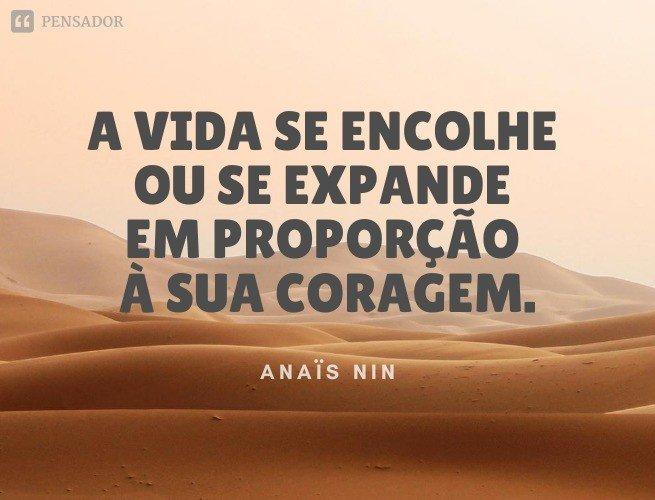 A vida se encolhe ou se expande em proporção à sua coragem.  Anaïs Nin