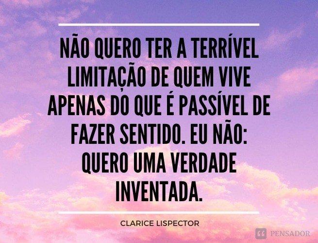 Não quero ter a terrível limitação de quem vive apenas do que é passível de fazer sentido. Eu não: quero uma verdade inventada.