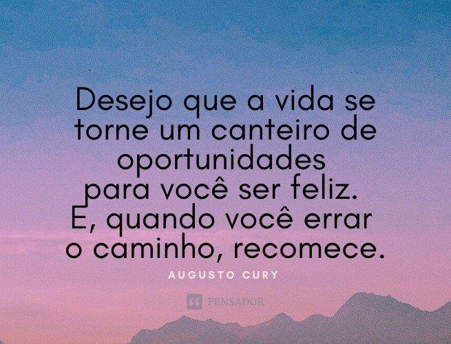 Desejo que a vida se torne um canteiro de oportunidades para você ser feliz. E, quando você errar o caminho, recomece.