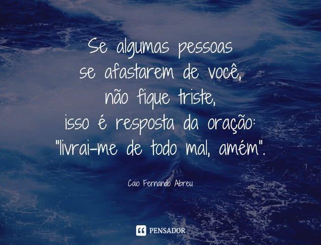 """Se algumas pessoas se afastarem de você, não fique triste, isso é resposta da oração: """"livrai-me de todo mal, amém"""".  Caio Fernando Abreu"""