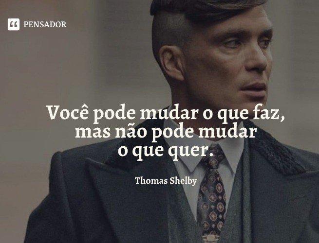 Você pode mudar o que faz, mas não pode mudar o que quer.  Thomas Shelby