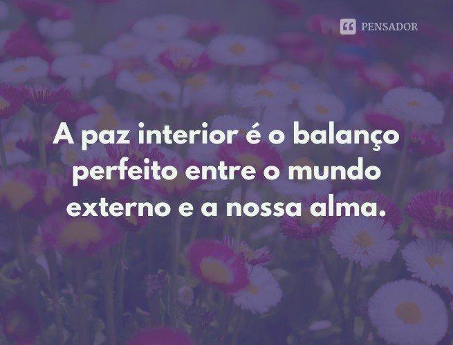 A paz interior é o balanço perfeito entre o mundo externo e a nossa alma.