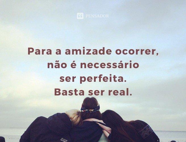 Para a amizade ocorrer, não é necessário ser perfeita. Basta ser real.