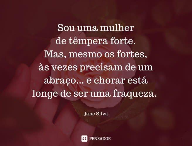 Sou uma mulher de têmpera forte. Mas, mesmo os fortes, às vezes precisam de um abraço... e chorar está longe de ser uma fraqueza.  Jane Silva