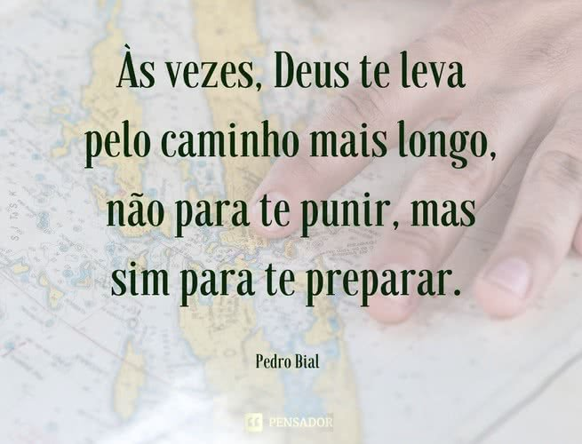 Às vezes, Deus te leva pelo caminho mais longo, não para te punir, mas sim para te preparar. Pedro Bial
