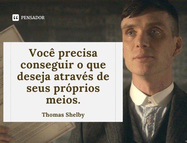 Você precisa conseguir o que deseja através de seus próprios meios.  Thomas Shelby
