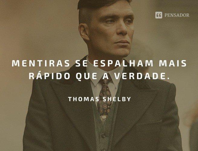 Mentiras se espalham mais rápido que a verdade.  Thomas Shelby