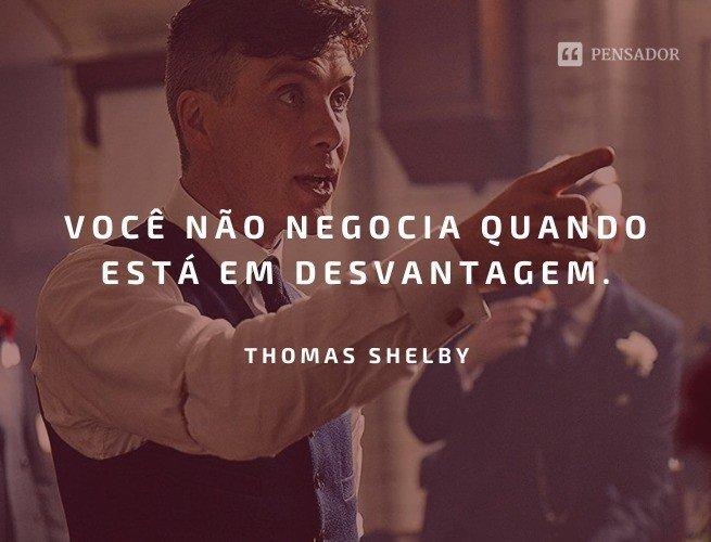 Você não negocia quando está com em desvantagem.  Thomas Shelby