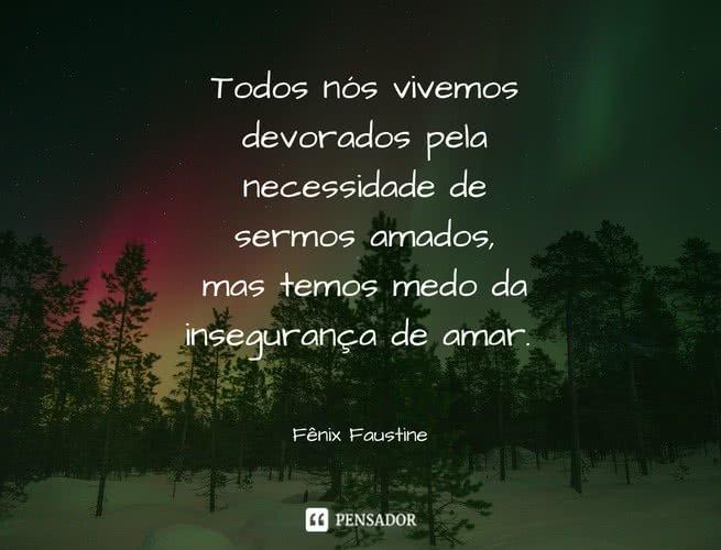 Todos nós vivemos devorados pela necessidade de sermos amados, mas temos medo da insegurança de amar. Fênix Faustine