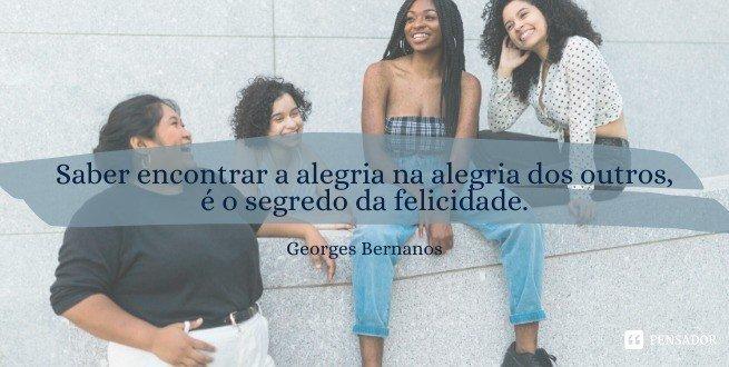 Saber encontrar a alegria na alegria dos outros, é o segredo da felicidade.  Georges Bernanos