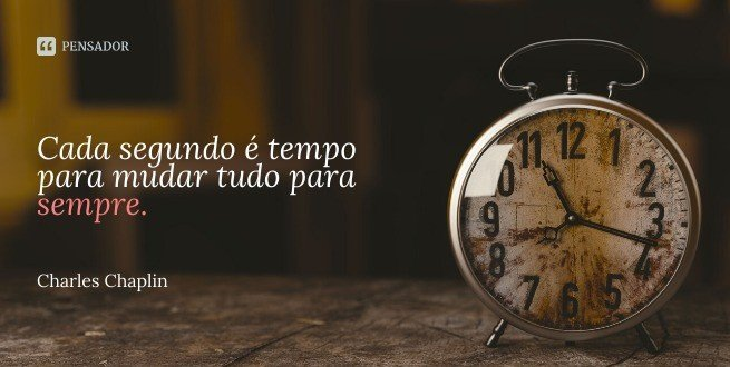 Cada segundo é tempo para mudar tudo para sempre.  Charles Chaplin