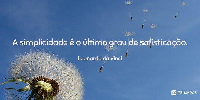 A simplicidade é o último grau de sofisticação.  Leonardo da Vinci