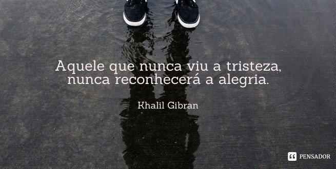 Aquele que nunca viu a tristeza, nunca reconhecerá a alegria.  Khalil Gibran