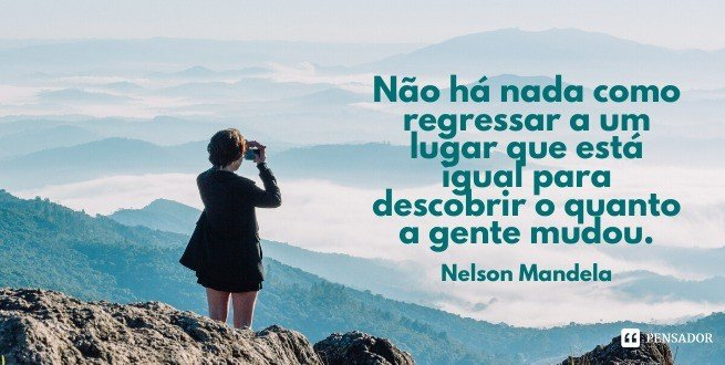 Não há nada como regressar a um lugar que está igual para descobrir o quanto a gente mudou.  Nelson Mandela