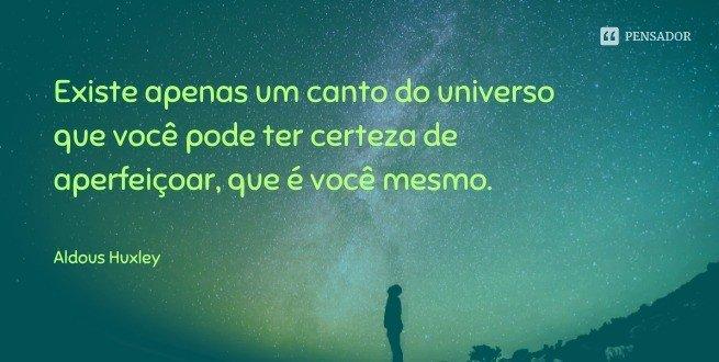 Existe apenas um canto do universo que você pode ter certeza de aperfeiçoar, que é você mesmo.  Aldous Huxley
