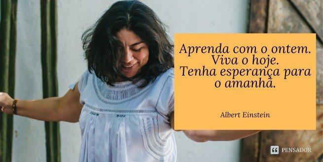 Aprenda com o ontem. Viva o hoje. tenha esperança para o amanhã.  Albert Einstein