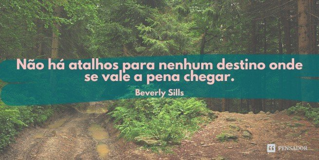Não há atalhos para nenhum destino onde se vale a pena chegar.  Beverly Sills