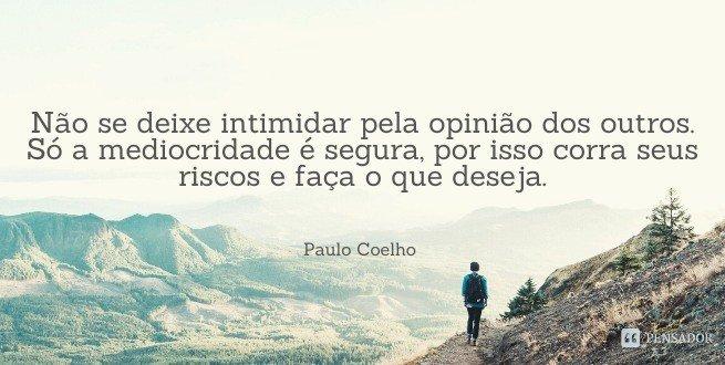 Não se deixe intimidar pela opinião dos outros. Só a mediocridade é segura, por isso corra seus riscos e faça o que deseja.  Paulo Coelho