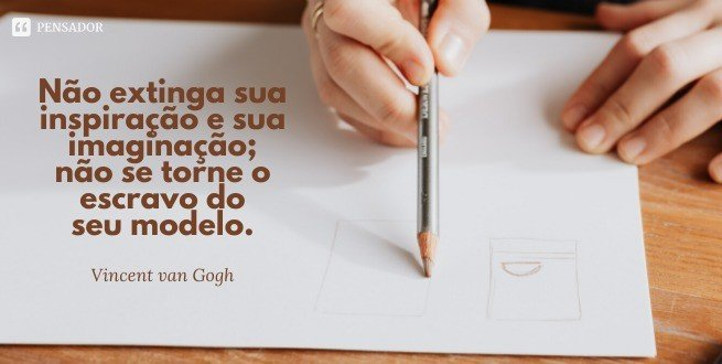 Não extinga sua inspiração e sua imaginação; não se torne o escravo do seu modelo.  Vincent van Gogh